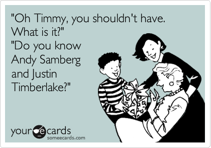 """Oh Timmy, you shouldn't have. What is it?"" ""Do you know Andy Samberg and Justin Timberlake?"""