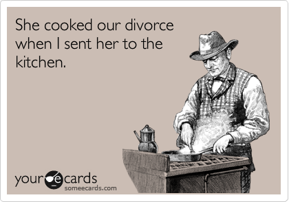 She cooked our divorce when I sent her to the kitchen.