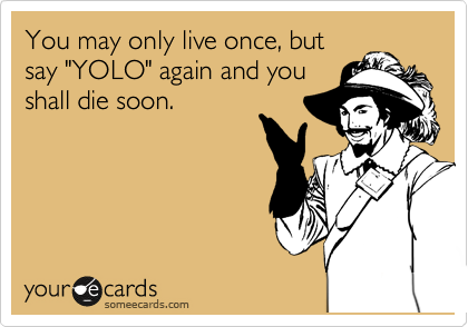 """You may only live once, but say """"YOLO"""" again and you shall die soon."""