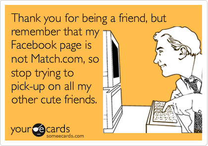 Thank you for being a friend, but remember that my Facebook page is not Match.com, so stop trying to pick-up on all my other cute friends.