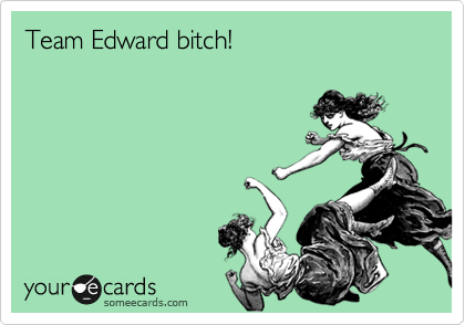 Team Edward bitch!