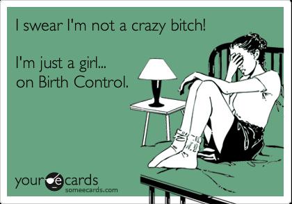 I swear I'm not a crazy bitch!  I'm just a girl... on Birth Control.