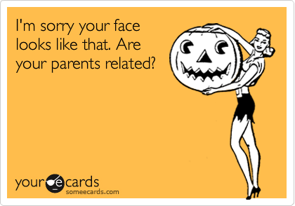 I'm sorry your face looks like that. Are your parents related?