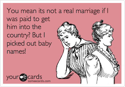 You mean its not a real marriage if I was paid to get him into the country? But I picked out baby names!