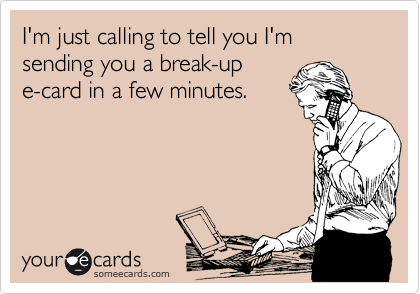 I'm just calling to tell you I'm sending you a break-up  e-card in a few minutes.
