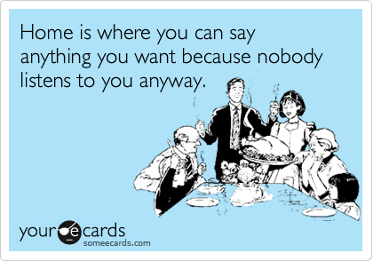 Home is where you can say anything you want because nobody listens to you anyway.