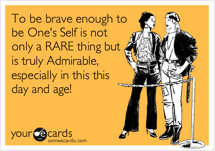 To be brave enough to  be One's Self is not  only a RARE thing but is truly Admirable,  especially in this this day and age!