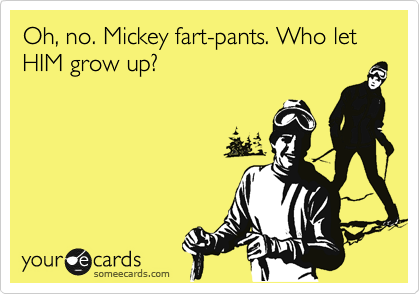 Oh, no. Mickey fart-pants. Who let HIM grow up?