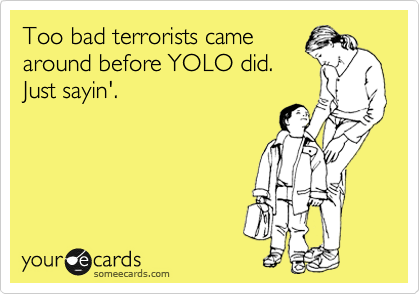 Too bad terrorists came around before YOLO did. Just sayin'.