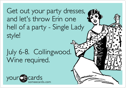 Get out your party dresses, and let's throw Erin one hell of a party - Single Lady style!   July 6-8.  Collingwood. Wine required.