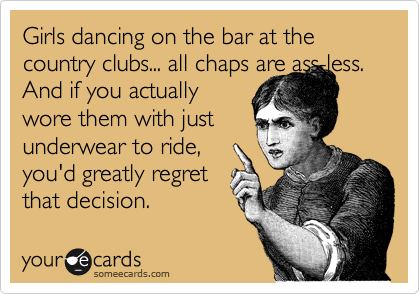 Girls dancing on the bar at the country clubs... all chaps are ass-less. And if you actually wore them with just underwear to ride, you'd greatly regret that decision.