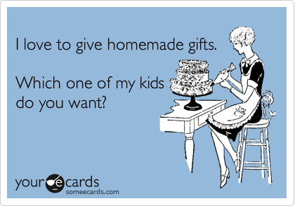 I love to give homemade gifts.  Which one of my kids  do you want?