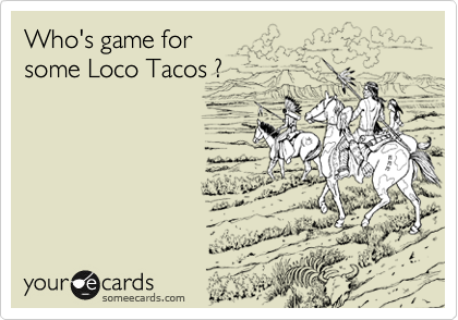 Who's game for  some Loco Tacos ?