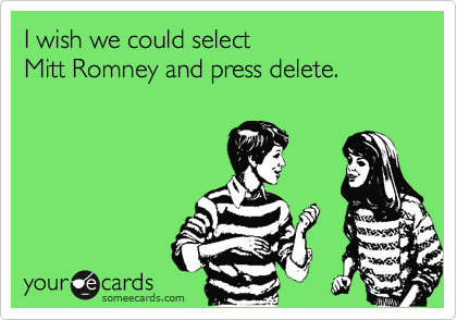 I wish we could select  Mitt Romney and press delete.