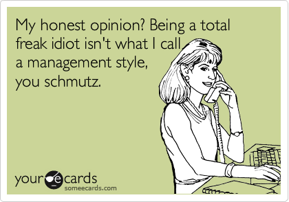 My honest opinion? Being a total freak idiot isn't what I call  a management style, you schmutz.