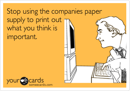 Stop using the companies paper supply to print out what you think is important.