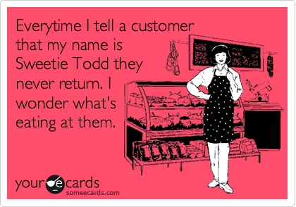 Everytime I tell a customer that my name is Sweetie Todd they never return. I  wonder what's eating at them.