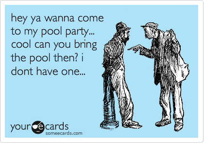 hey ya wanna come to my pool party... cool can you bring the pool then? i dont have one...