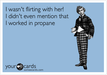 I wasn't flirting with her!  I didn't even mention that I worked in propane