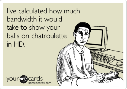 I've calculated how much bandwidth it would take to show your balls on chatroulette in HD.