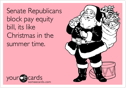 Senate Republicans  block pay equity bill, its like Christmas in the summer time.