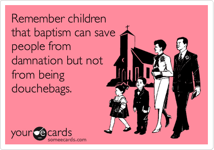 Remember children that baptism can save people from damnation but not from being douchebags.
