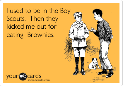 I used to be in the Boy Scouts.  Then they kicked me out for eating  Brownies.
