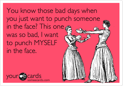 You know those bad days when you just want to punch someone in the face? This one was so bad, I want to punch MYSELF in the face.
