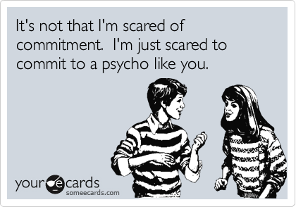 It's not that I'm scared of commitment.  I'm just scared to commit to a psycho like you.