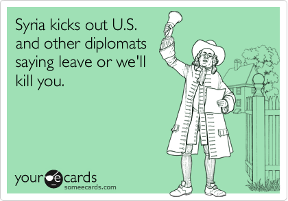 Syria kicks out U.S. and other diplomats saying leave or we'll kill you.