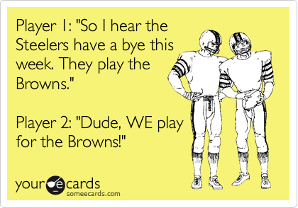 "Player 1: ""So I hear the Steelers have a bye this week. They play the Browns.""  Player 2: ""Dude, WE play for the Browns!"""