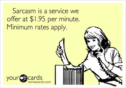 Sarcasm is a service we  offer at %241.95 per minute.  Minimum rates apply.
