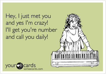 Hey, I just met you and yes I'm crazy! I'll get you're number and call you daily!