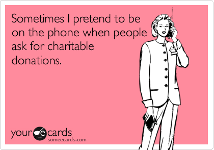 Sometimes I pretend to be on the phone when people ask for charitable donations.