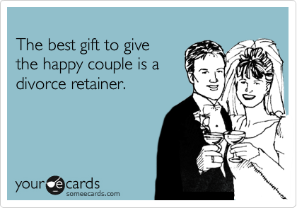 The best gift to give  the happy couple is a divorce retainer.