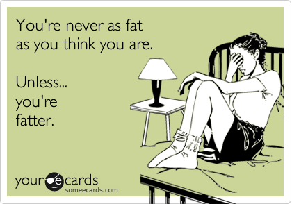 You're never as fat as you think you are.  Unless... you're fatter.