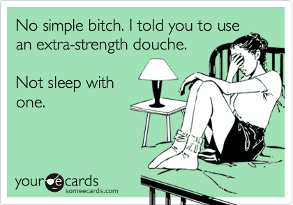 No simple bitch. I told you to use an extra-strength douche.  Not sleep with one.