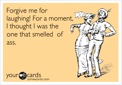 Forgive me for laughing! For a moment, I thought I was the one that smelled  of ass.