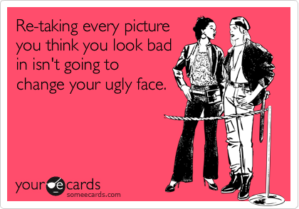 Re-taking every picture you think you look bad in isn't going to change your ugly face.