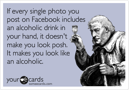 If every single photo you post on Facebook includes an alcoholic drink in your hand, it doesn't make you look posh. It makes you look like an alcoholic.
