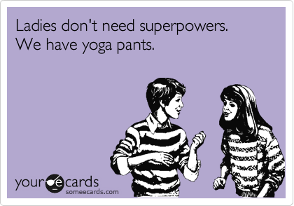 Ladies don't need superpowers. We have yoga pants.