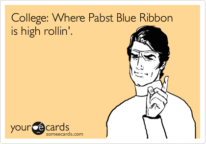 College: Where Pabst Blue Ribbon is high rollin'.