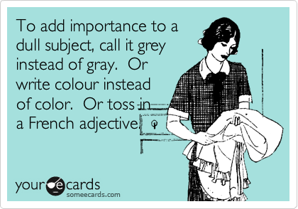 To add importance to a dull subject, call it grey instead of gray.  Or write colour instead of color.  Or toss in a French adjective.