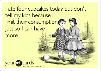 I ate four cupcakes today but don't tell my kids because I limit their consumption just so I can have more