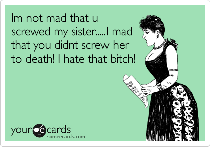 Im not mad that u screwed my sister.....I mad that you didnt screw her to death! I hate that bitch!
