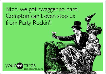 Bitch! we got swagger so hard, Compton can't even stop us from Party Rockin'!