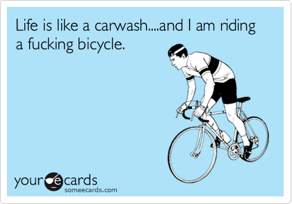Life is like a carwash....and I am riding a fucking bicycle.