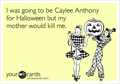 I was going to be Caylee Anthony for Halloween but my mother would kill me.