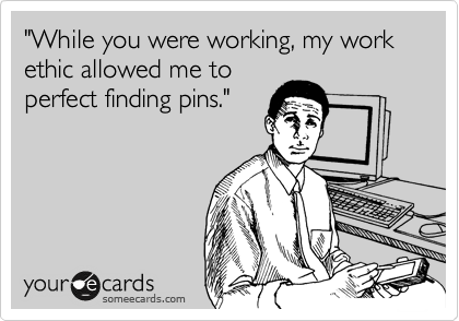 """While you were working, my work ethic allowed me to perfect finding pins."""