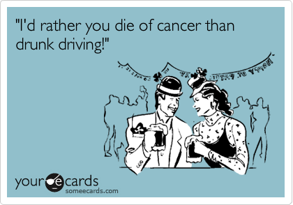 """I'd rather you die of cancer than drunk driving!"""